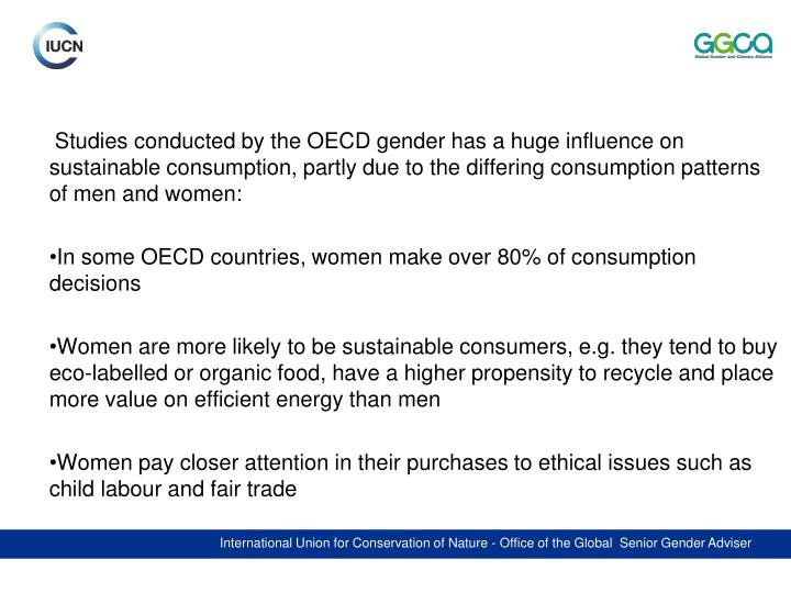 Studies conducted by the OECD gender has a huge influence on sustainable consumption, partly due to the differing consumption patterns of men and women: