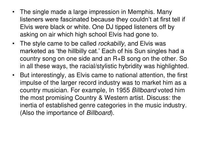 The single made a large impression in Memphis. Many listeners were fascinated because they couldn't at first tell if Elvis were black or white. One DJ tipped listeners off by asking on air which high school Elvis had gone to.