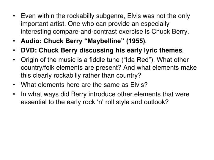 Even within the rockabilly subgenre, Elvis was not the only important artist. One who can provide an especially interesting compare-and-contrast exercise is Chuck Berry.