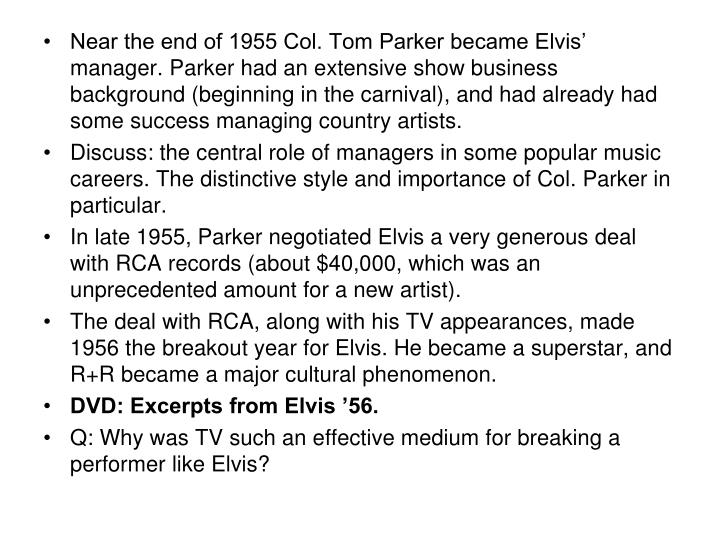 Near the end of 1955 Col. Tom Parker became Elvis' manager. Parker had an extensive show business background (beginning in the carnival), and had already had some success managing country artists.