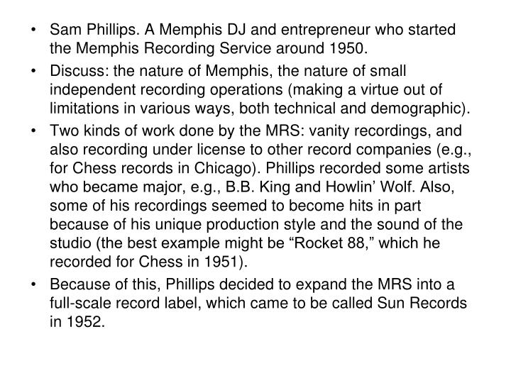 Sam Phillips. A Memphis DJ and entrepreneur who started the Memphis Recording Service around 1950.