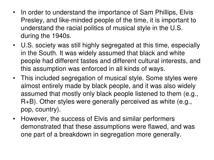 In order to understand the importance of Sam Phillips, Elvis Presley, and like-minded people of the time, it is important to understand the racial politics of musical style in the U.S. during the 1940s.