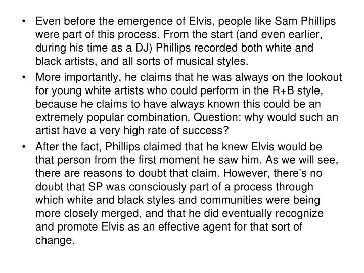 Even before the emergence of Elvis, people like Sam Phillips were part of this process. From the start (and even earlier, during his time as a DJ) Phillips recorded both white and black artists, and all sorts of musical styles.