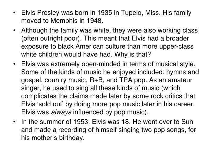 Elvis Presley was born in 1935 in Tupelo, Miss. His family moved to Memphis in 1948.