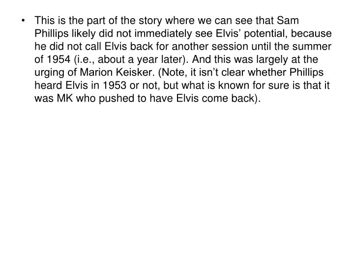 This is the part of the story where we can see that Sam Phillips likely did not immediately see Elvis' potential, because he did not call Elvis back for another session until the summer of 1954 (i.e., about a year later). And this was largely at the urging of Marion Keisker. (Note, it isn't clear whether Phillips heard Elvis in 1953 or not, but what is known for sure is that it was MK who pushed to have Elvis come back).