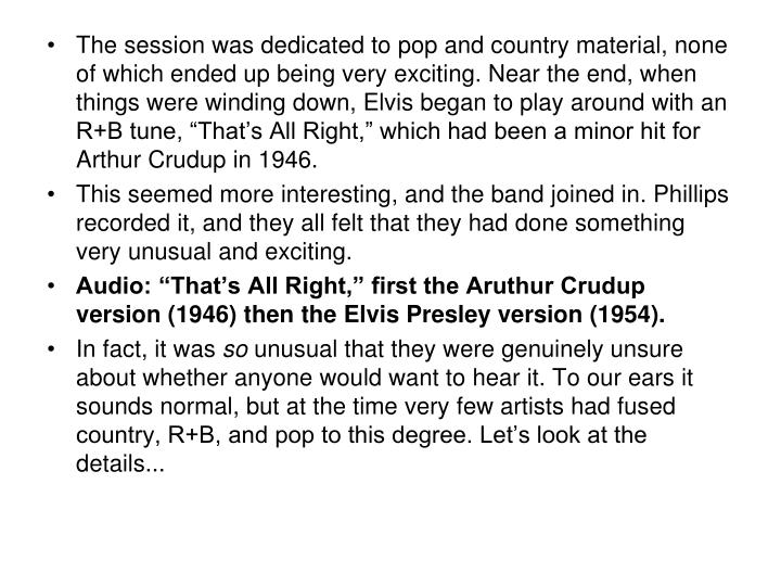 "The session was dedicated to pop and country material, none of which ended up being very exciting. Near the end, when things were winding down, Elvis began to play around with an R+B tune, ""That's All Right,"" which had been a minor hit for Arthur Crudup in 1946."