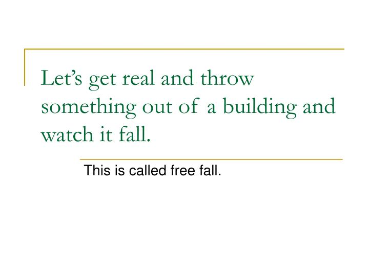 Let's get real and throw something out of a building and watch it fall.