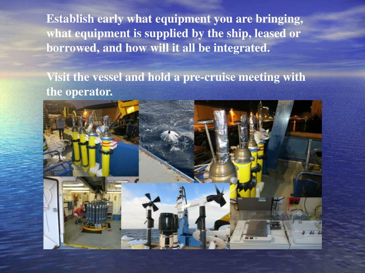 Establish early what equipment you are bringing, what equipment is supplied by the ship, leased or borrowed, and how will it all be integrated.