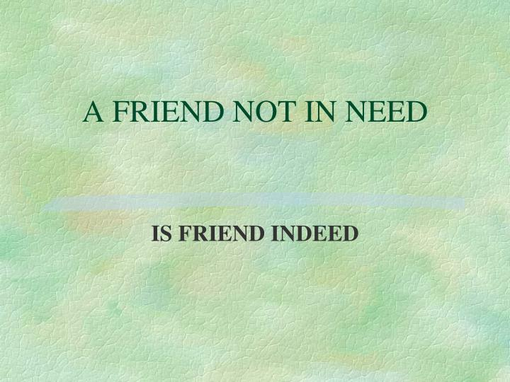 A FRIEND NOT IN NEED