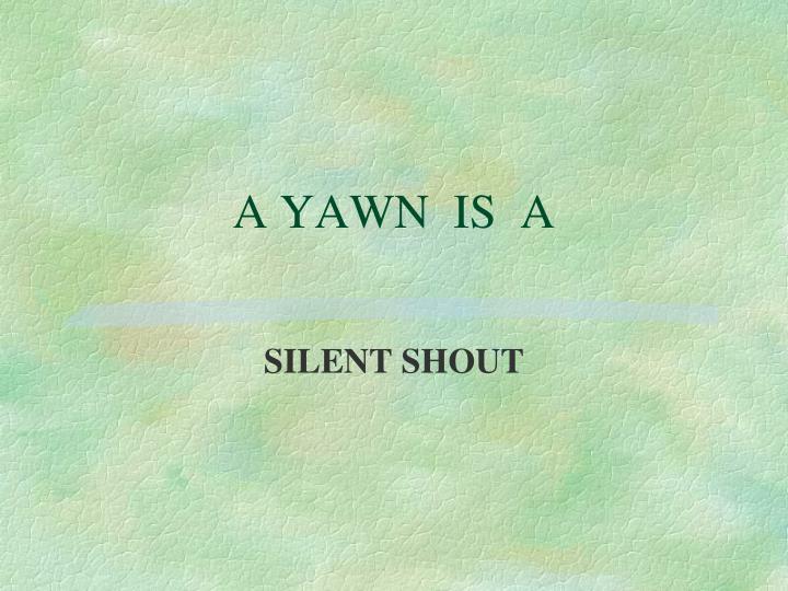A YAWN  IS  A