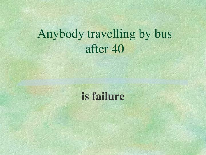 Anybody travelling by bus