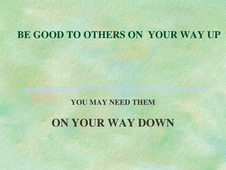 BE GOOD TO OTHERS ON  YOUR WAY UP