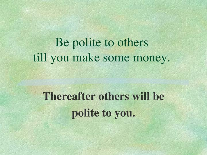 Be polite to others