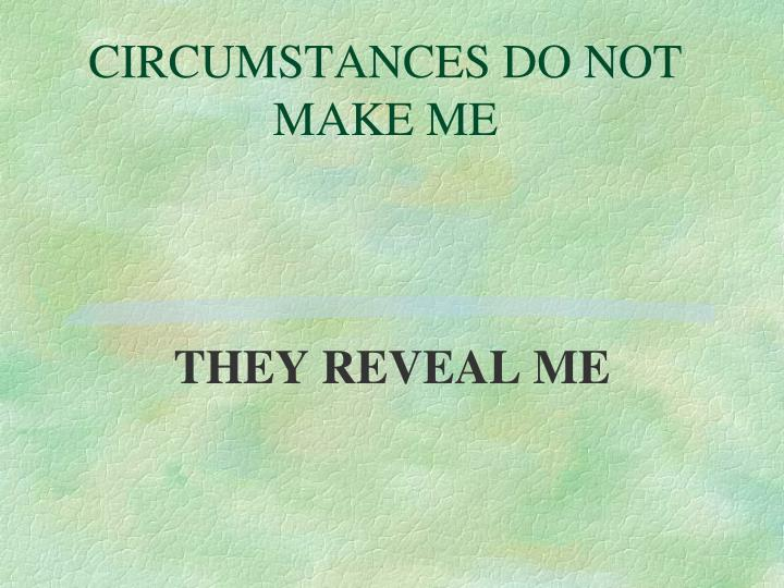 CIRCUMSTANCES DO NOT MAKE ME
