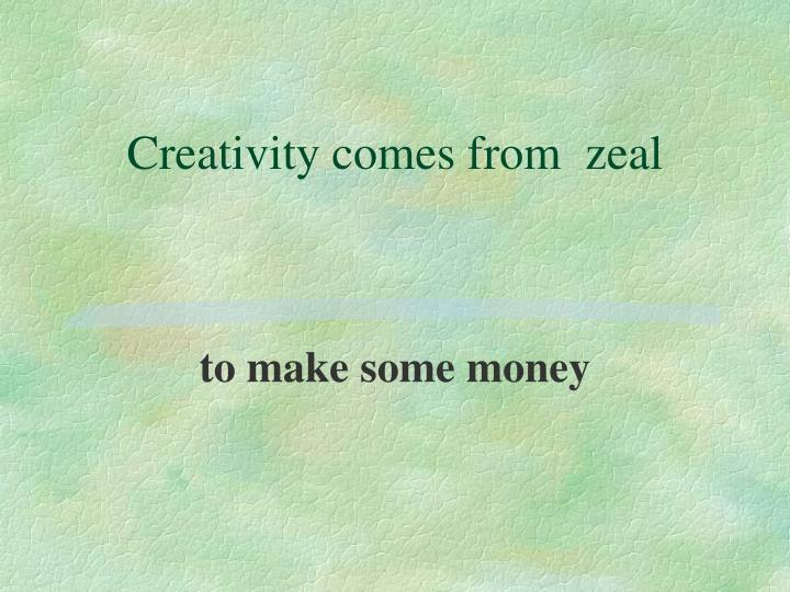 Creativity comes from  zeal
