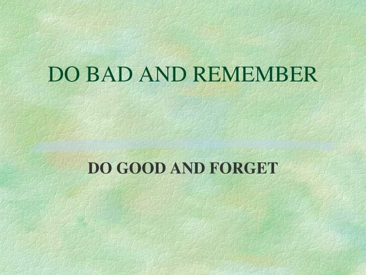 DO BAD AND REMEMBER