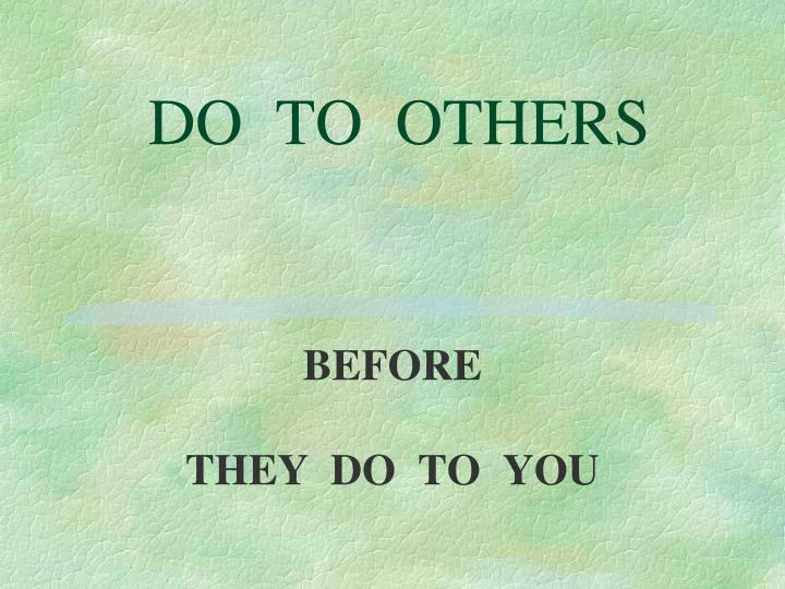 DO  TO  OTHERS