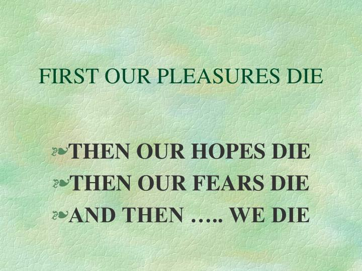 FIRST OUR PLEASURES DIE