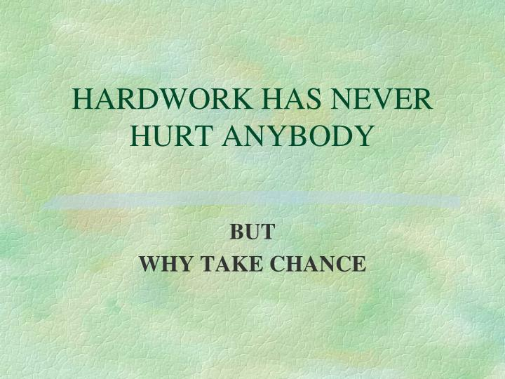 HARDWORK HAS NEVER HURT ANYBODY