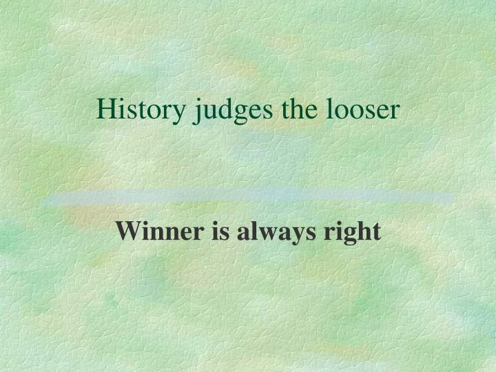 History judges the looser