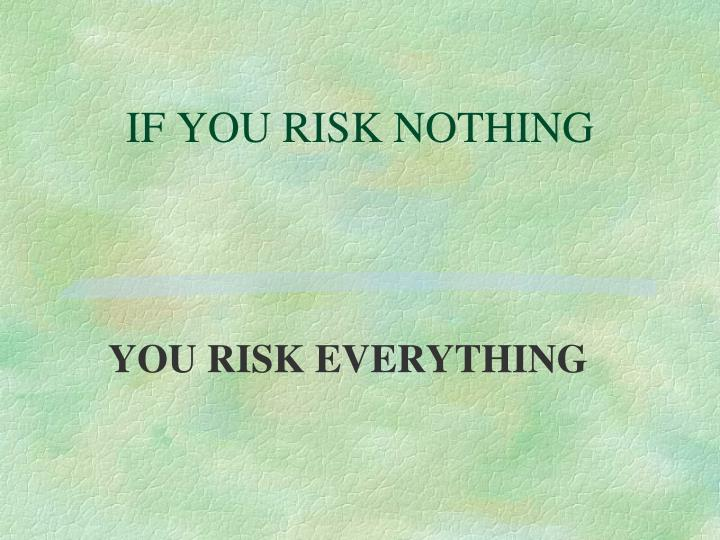 IF YOU RISK NOTHING