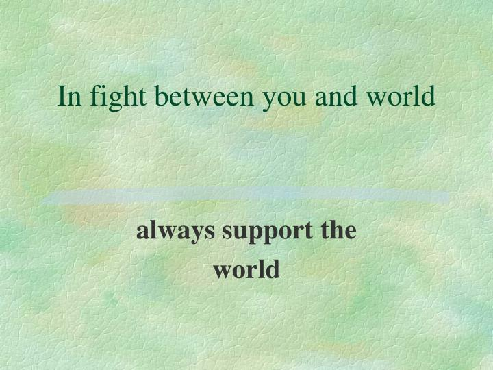 In fight between you and world