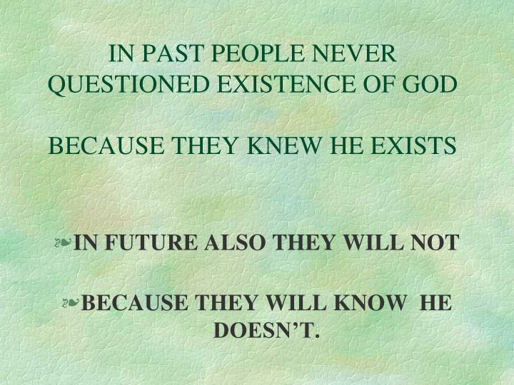 IN PAST PEOPLE NEVER QUESTIONED EXISTENCE OF GOD