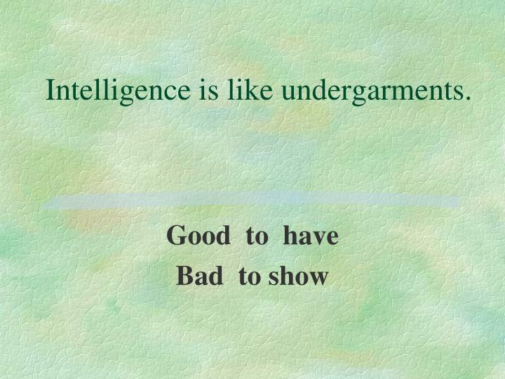 Intelligence is like undergarments