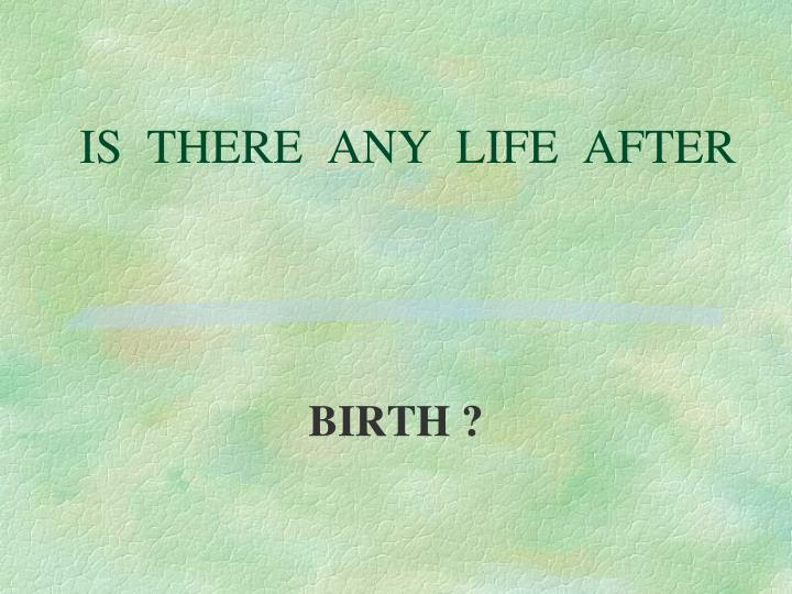 IS  THERE  ANY  LIFE  AFTER