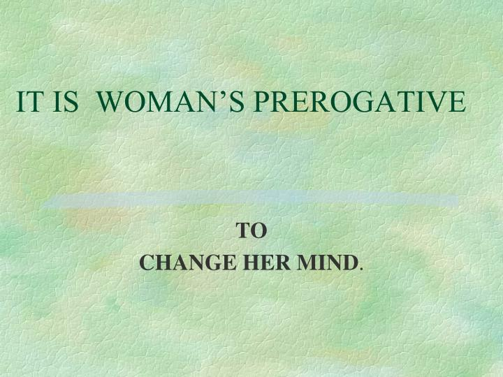 IT IS  WOMAN'S PREROGATIVE