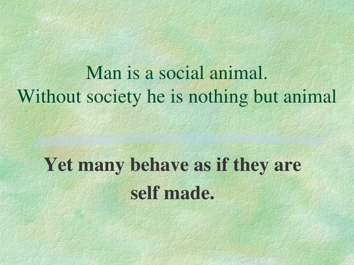 Man is a social animal.