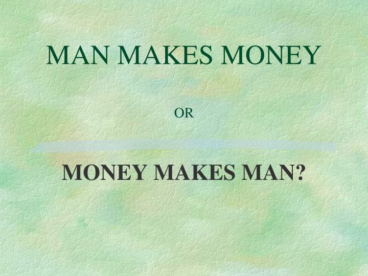 MAN MAKES MONEY