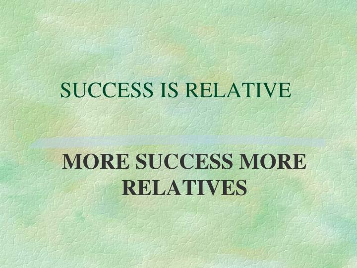 SUCCESS IS RELATIVE