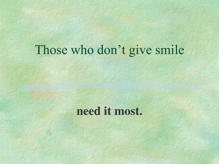 Those who don't give smile