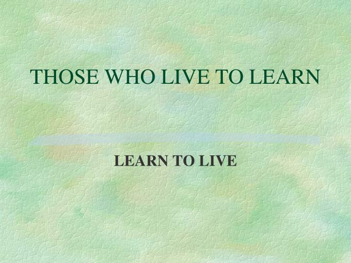 THOSE WHO LIVE TO LEARN