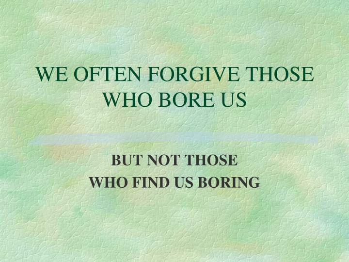 WE OFTEN FORGIVE THOSE