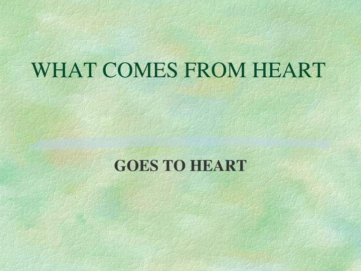 WHAT COMES FROM HEART