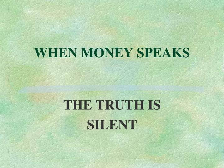 WHEN MONEY SPEAKS