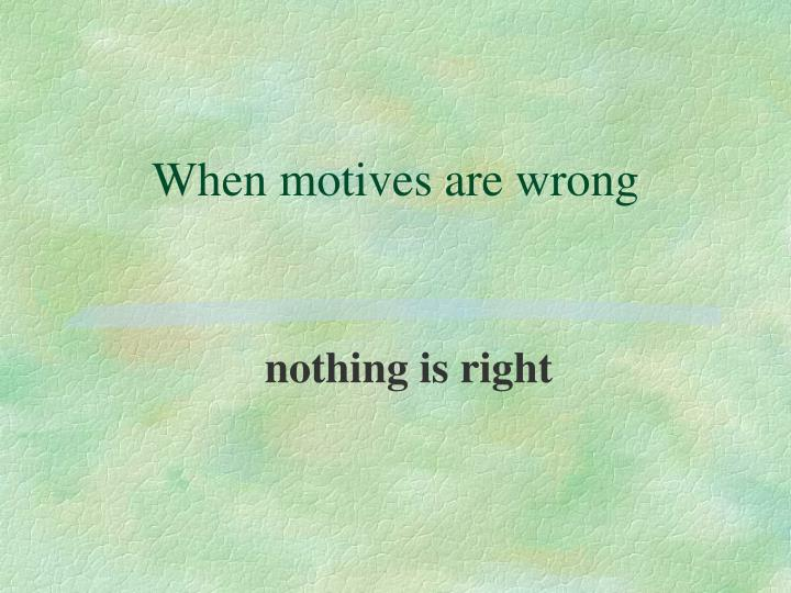 When motives are wrong