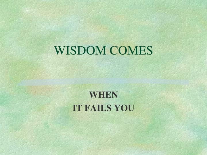 WISDOM COMES