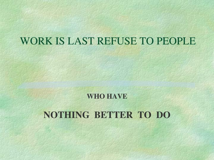 WORK IS LAST REFUSE TO PEOPLE