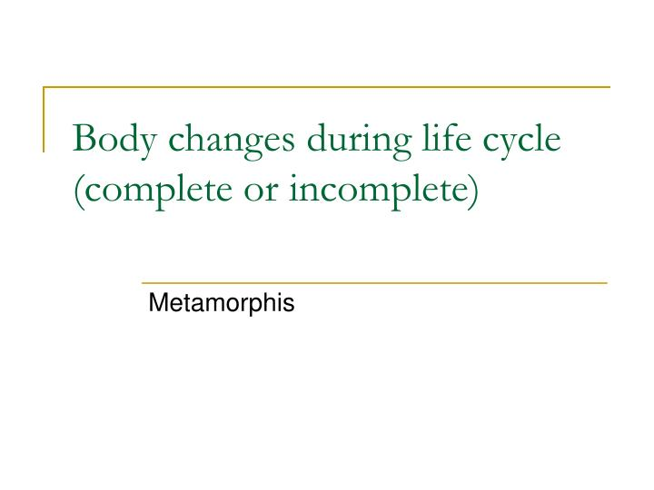 Body changes during life cycle (complete or incomplete)