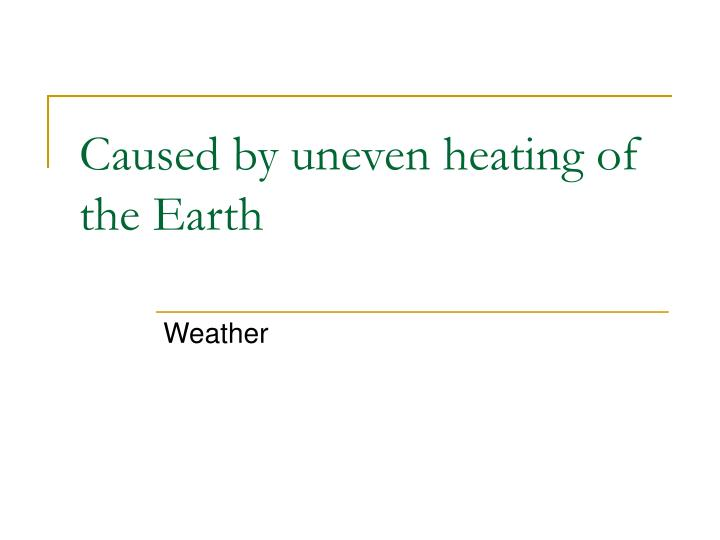 Caused by uneven heating of the Earth