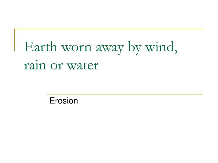 Earth worn away by wind, rain or water