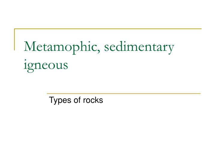 Metamophic, sedimentary igneous