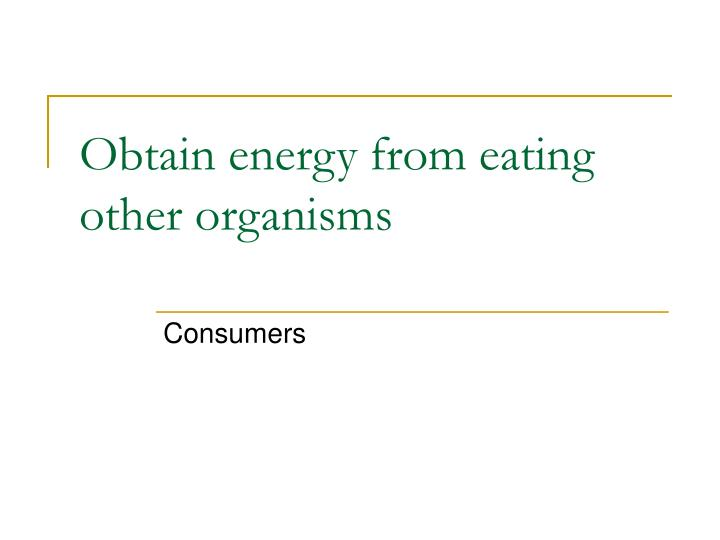 Obtain energy from eating other organisms