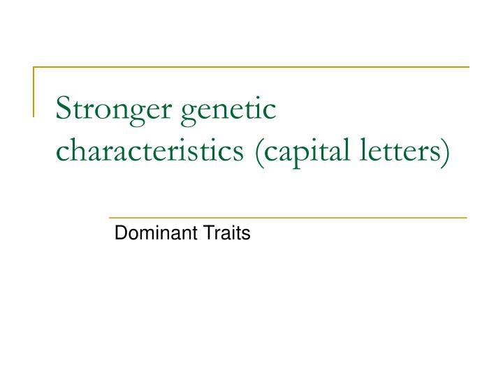 Stronger genetic characteristics (capital letters)