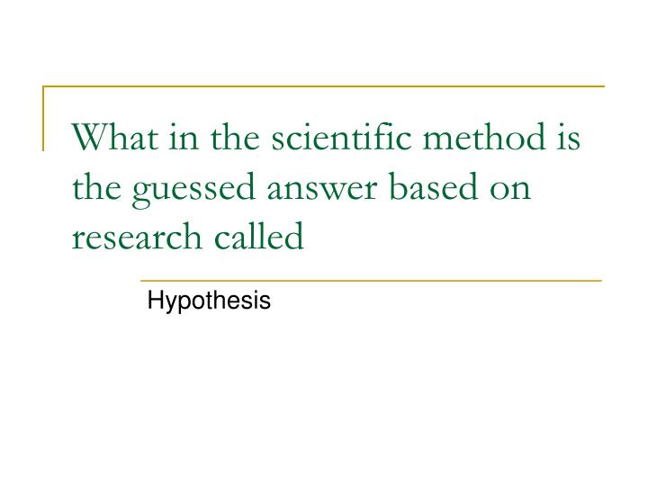 What in the scientific method is the guessed answer based on research called