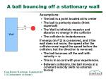 a ball bouncing off a stationary wall