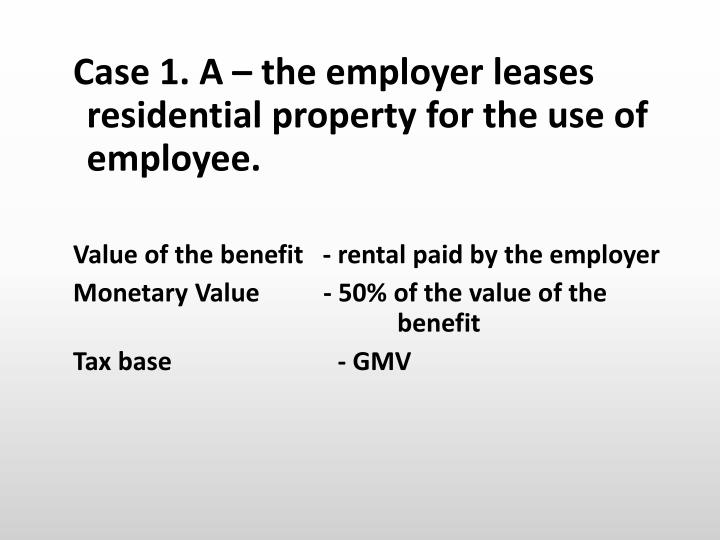 Case 1. A – the employer leases residential property for the use of employee.